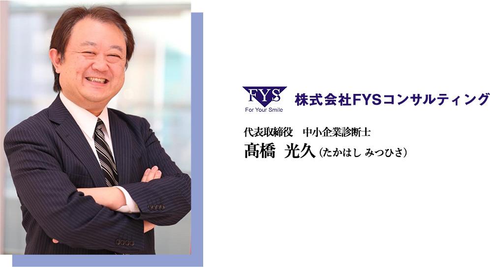 株式会社FYSコンサルティング 代表取締役 中小企業診断士 髙橋  光久 (たかはし みつひさ)